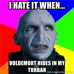 Poor Planning Voldemort - I HATE IT WHEN... VOLDEMORT HIDES IN MY TURBAN