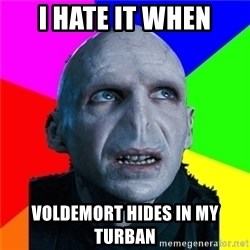 Poor Planning Voldemort - I HATE IT WHEN VOLDEMORT HIDES IN MY TURBAN