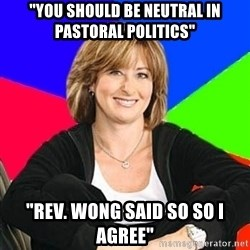 "Sheltering Suburban Mom - ""YOU SHOULD BE NEUTRAL IN PASTORAL POLITICS"" ""REV. WONG SAID SO SO I AGREE"""