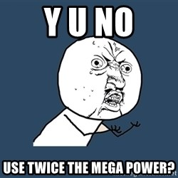 Y U No - Y U NO USE TWICE THE MEGA POWER?