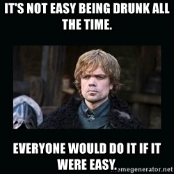 Peter Dinklage - It's not easy being drunk all the time. Everyone would do it if it were easy.