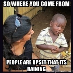 Skeptical third-world kid - SO WHERE YOU COME FROM  PEOPLE ARE UPSET THAT ITS RAINING