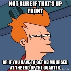 Futurama Fry - NOT SURE IF that's up front OR if you have to get reimbursed. at the END OF THE QUARTER.