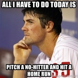 Thinking Hamels - All I have to do today is pitch a no-hitter and hit a home run