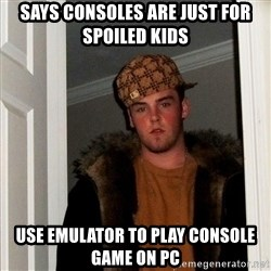 Scumbag Steve - SAYS CONSOLES ARE JUST FOR SPOILED KIDS USE EMULATOR TO PLAY CONSOLE GAME ON PC