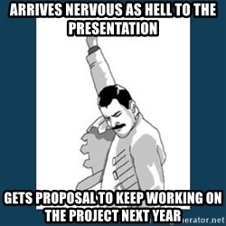 Freddy Mercury - Arrives nervous as hell to the presentation gets proposal to keep working on the project next year