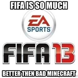 I heard fifa 13 is so real - FIFA IS SO MUCH BETTER THEN BAD MINECRAFT