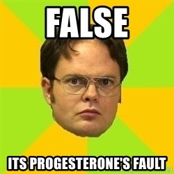 Courage Dwight - FALSE Its progesterone's fault