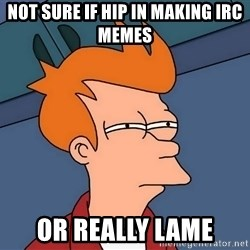 Futurama Fry - Not sure if hip in making IRC memes or really lame