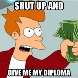 Shut up and take my money Fry blank - Shut up and Give me my diploma