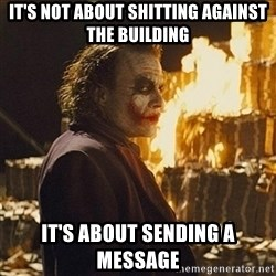 Joker sending a message - it's not about shitting against the building it's about sending a message