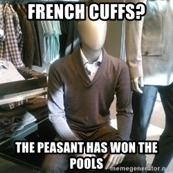 Trenderman - French cuffs? The Peasant has won the Pools