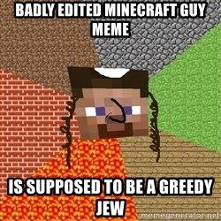 Minecraft Jew - Badly edited minecraft guy meme is supposed to be a greedy jew