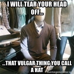 Trenderman - I will tear your head off... ...that vulgar thing you call a hat
