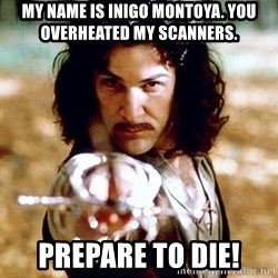 My name is Inigo Montoya  - MY NAME IS INIGO MONTOYA. YOU OVERHEATED MY SCANNERS. PREPARE TO DIE!