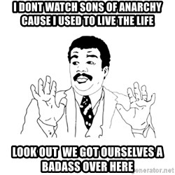 we got a badass over here - I Dont watch sons of anarchy cause i used to live the life Look out  we got ourselves a badass over here