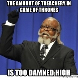 Too high - the amount of treachery in Game of Thrones is too damned high