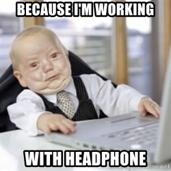 Working Babby - because I'm working with Headphone
