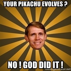 typical creationist - YOUR PIKACHU EVOLVES ?  NO ! GOD DID IT !