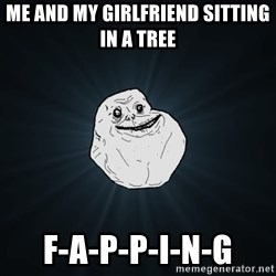 Forever Alone - Me and my girlfriend sitting in a tree F-A-P-P-I-N-G