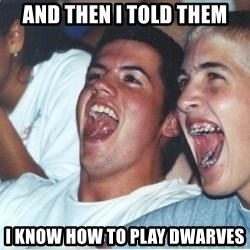 Immature high school kids - And then I told them I know how to play dwarves
