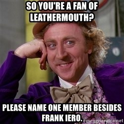 Willy Wonka - So you're a fan of leathermouth? Please name one member besides frank iero.