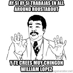 aysi aysi aysi - Ay si ay si trabajas en all around roustabout Y te crees muy chingon William Lopez