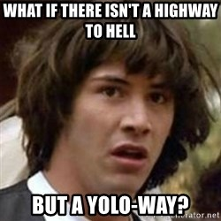 what if meme - What if there isn't a highway to hell but a yolo-way?
