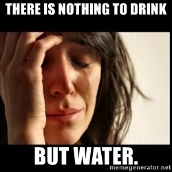 First World Problems - There is nothing to drink But water.