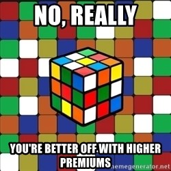 Typical_cuber_2 - no, really you're better off with higher premiums