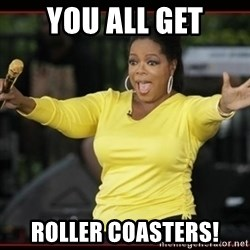 Overly-Excited Oprah!!!  - YOU ALL GET ROLLER COASTERS!