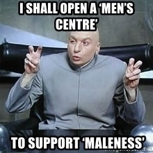 Dr. Evil finger quotes - I shall open a 'men's centre'  to support 'maleness'