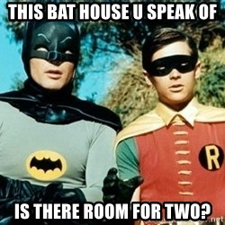 Adam west batman robin - THIS BAT HOUSE U SPEAK OF IS THERE ROOM FOR TWO?