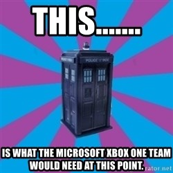 TARDIS Doctor Who - This.......  Is what the Microsoft Xbox One team would need at this point.