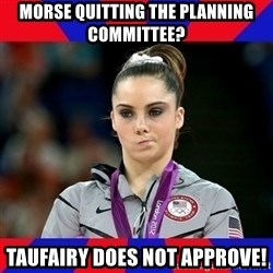 Mckayla Maroney Does Not Approve - Morse Quitting the Planning Committee? Taufairy does not approve!