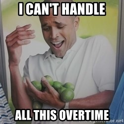 Limes Guy - I can't handle all this overtime