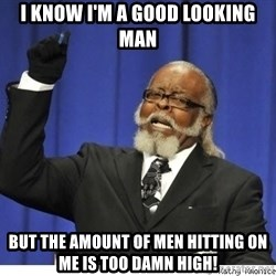 Too high - i know i'm a good looking man but the amount of men hitting on me is too damn high!