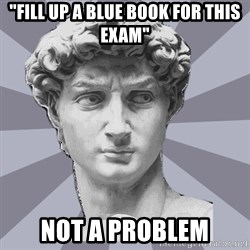 """ARH David 2 - """"fill up a blue book for this exam"""" not a problem"""