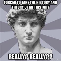 ARH David 2 - forced to take the history and theory of art history really? really??