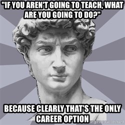 """ARH David 2 - """"if you aren't going to teach, what are you going to do?"""" because clearly that's the only career option"""