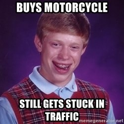 Bad Luck Brian - Buys motorcycle still gets stuck in traffic