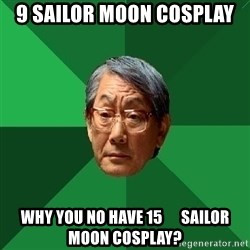 High Expectations Asian Father - 9 SAILOR MOON COSPLAY WHY YOU NO HAVE 15      SAILOR MOON COSPLAY?