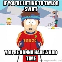 South Park Ski Teacher - if you're lifting to taylor swift you're gonna have a bad time