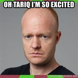 Max Branning - OH TARIQ I'M SO EXCITED