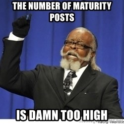Too high - THE NUMBER OF MATURITY POSTS IS DAMN TOO HIGH
