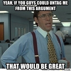 That would be great - Yeah, if you guys could untag me from this argument that would be great