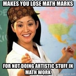 Scumbag Teacher Meme - makes you lose math marks for not doing artistic stuff in math work