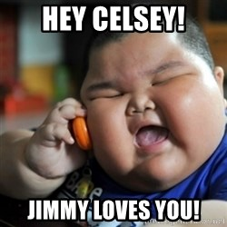 fat chinese kid - Hey celsey! Jimmy loves you!