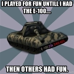 TERRIBLE E-100 DRIVER - I played for fun untill I had the e-100.... then others had fun.