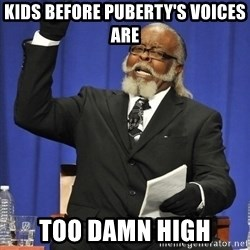 Rent Is Too Damn High - kids before puberty's voices  are TOO DAMN HIGH